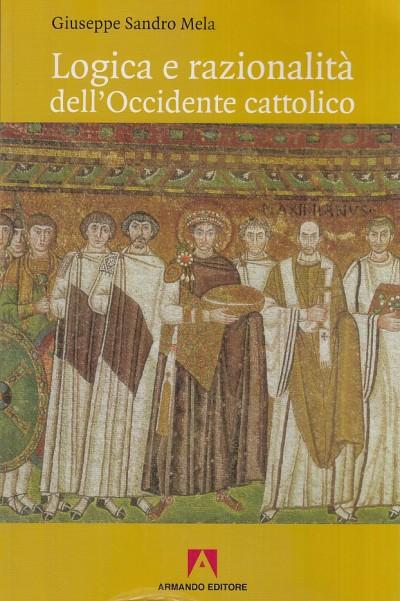 Logica e razionalit? dell'occidente cattolico - Mela Giuseppe Sandro