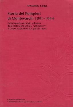 Storia dei Pompieri di Montevarchi 1891-1944. Dalla squadra dei Vigili volontari della Fratellanza Militare Umbeto I al Corpo Nazionale dei Vigili del Fuoco