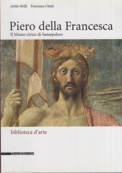 Piero della francesca. il museo civico di sansepolcro - Chieli Francesca - Brilli Attilio