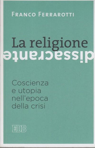 La religione dissacrante: coscienza e utopia nell'epoca della crisi - Ferrarotti Franco