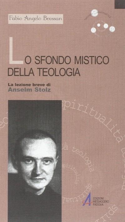 Lo sfondo mistico della teologia. la lezione breve di anselm stolz - Bressan Fabio Angelo