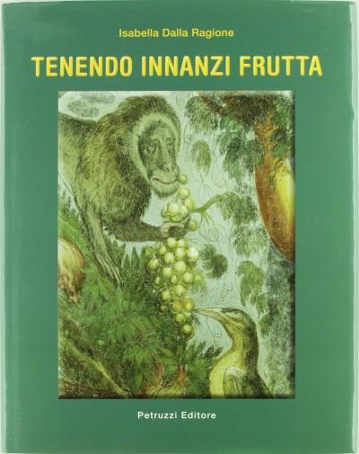 Tenendo innanzi frutta. vegetali coltivati, descritti e dipinti tra '500 e '700 nell'alta valle del tevere - Dalla Ragione Isabella