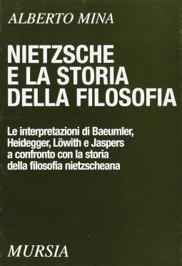 Nietzsche e la storia della filosofia. Le interpretazioni di Baeumler, Heidegger, Lowith e Jaspers a confronto con la storia della filosofia Nietzscheana