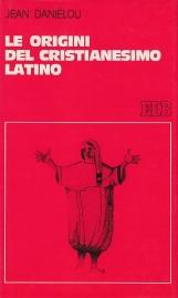 Le origini del cristianesimo latino. Storia delle dottrine cristiane prima di Nicea