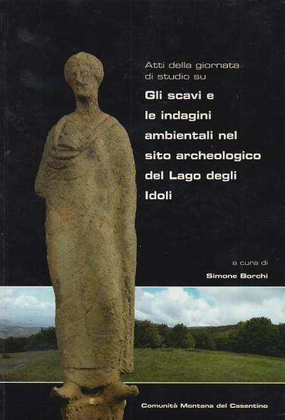 Gli scavi e le indagini ambientali nel sito archeologico del lago degli idoli - Borchi Simone (a Cura Di)