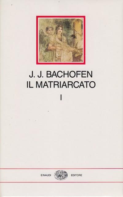 Il matriarcato. ricerca sulla ginecocrazia nel mondo antico nei suoi aspetti religiosi e giuridici: 1 - Bachofen Johann Jakob