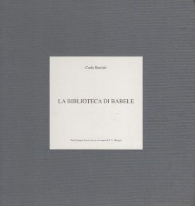 La biblioteca di babele. venticinque lavori su un racconto di j.l. borges - Battisti Carlo