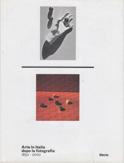 Arte in italia dopo la fotografia 1850-2000. catalogo della mostra (roma, 24 dicembre 2011-4 marzo 2012) - Fusco Maria Antonella - Marini Clarelli Maria Vittoria (a Cura Di)