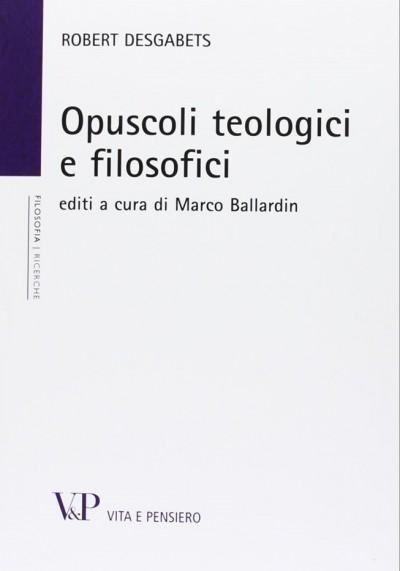 Opuscoli teologici e filosofici - Desgabets Robert