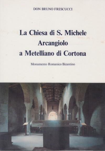 La chiesa di s. michele arcangiolo a metelliano di cortona. monumento romanico bizantino - Frescucci Bruno Don