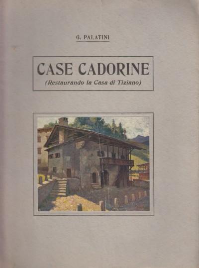 Case cadorine. restaurando la casa di tiziano - Palatini G.