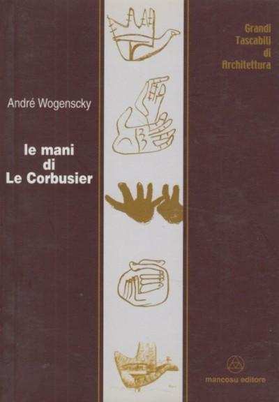 Le mani di le corbusier - Wogenscky Andre