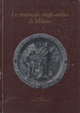 Le matricole degli orafi di milano. Per la storia della Scuola di S. Eligio dal 1311 al 1773