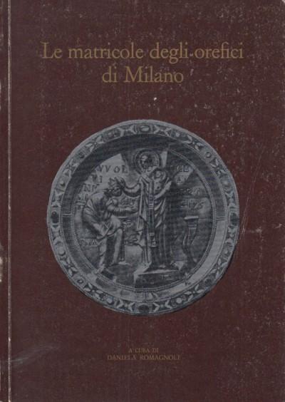 Le matricole degli orafi di milano. per la storia della scuola di s. eligio dal 1311 al 1773 - Romagnoli Daniela