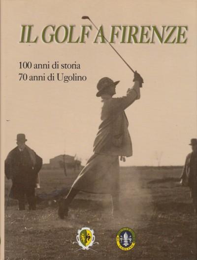 Il golf a firenze 100 anni di storia 70 anni di ugolino - Esente Stefano (a Cura Di)