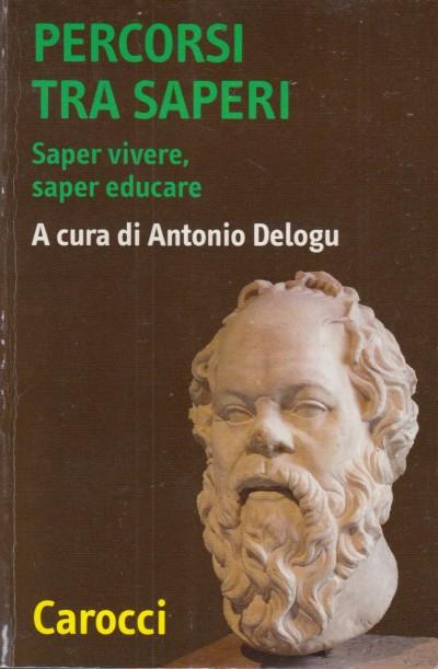 Percorsi tra saperi. saper vivere, saper educare - Delogu Antonio (a Cura Di)