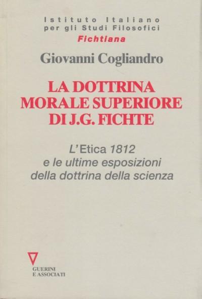 La dottrina morale superiore di j. g. fichte. l' etica 1812 e le ultime esposizioni della dottrina della scienza - Cogliandro Giovanni