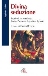 Divina seduzione. Storie di conversione: Paolo, Pacomio, Agostino, Ignazio