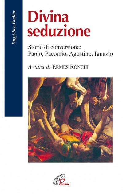 Divina seduzione. storie di conversione: paolo, pacomio, agostino, ignazio - Ronchi Ermes (a Cura Di)