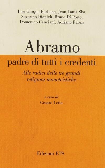 Abramo padre di tutti i credenti. alle radici delle tre grandi religioni monoteistiche. atti delle conferenze - Letta Cesare (a Cura Di)