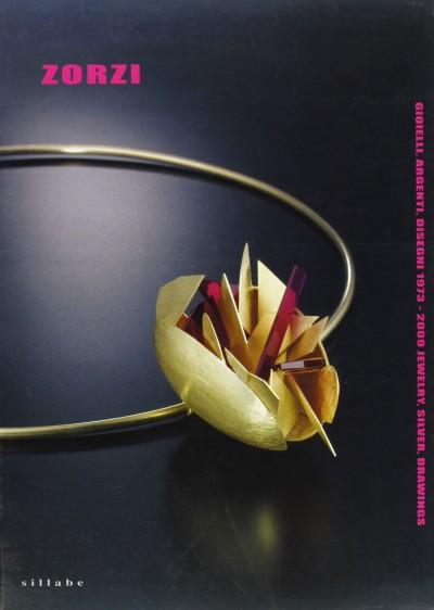 Alberto zorzi. gioielli, argenti, disegni-jewels, silverworks and drawings 1973-2009 - Casazza Ornella -crispolti Enrico - Zorzi Alberto (a Cura Di)