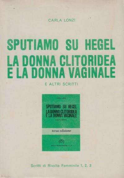 Sputiamo su hegel. la donna clitoridea e la donna vaginale e altri scritti - Lonzi Carla