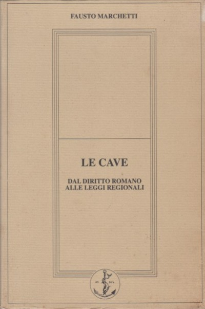 Le cave. dal diritto romano alle leggi regionali - Marchetti Fausto