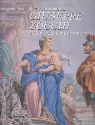 Inventare la realt?. giuseppe zocchi e la toscana del settecento - Tosi Alessandro