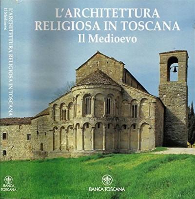 L'architettura religiosa in toscana. il medioevo - Cantarelli Giuseppe - Gabbrielli Fabio - Moretti Italo - Restucci Amerigo (a Cura Di)
