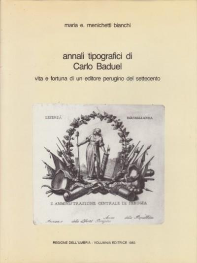 Annali tipografici di carlo baduel. vita e fortuna di un editore perugino del settecento - Menichetti Bianchi E. Maria