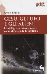 Gesu', gli ufo e gli alieni. L'intelligenza extraterrestre come sfida alla fede cristiana