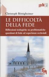 Le difficolt? della fede. Riflessioni teologiche su questioni di fede ed esperienze ecclesiali che risultano difficili