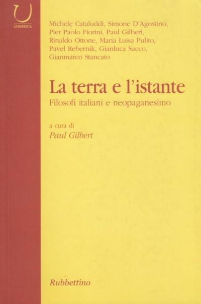 La terra e l'istante. filosofi italiani e neopaganesimo - Gilbert Paul (a Cura Di)