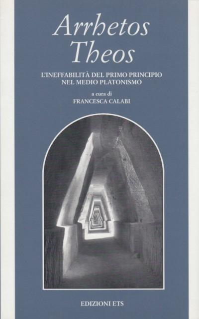 Arrhetos theos. l'ineffabilità del primo principio nel medio platonismo - Calabi Francesca