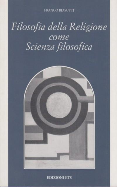 Filosofia della religione come scienza filosofica - Biasutti Franco
