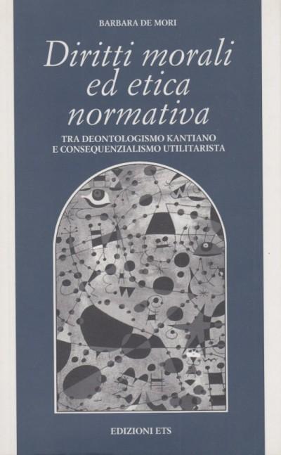 Diritti morali ed etica normativa. tra deontologismo kantiano e consequenzialismo utilitaristica - De Mori Barbara