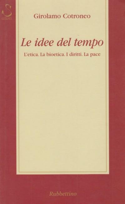 Le idee del tempo. l'etica, la bioetica, i diritti, la pace - Cotroneo Girolamo