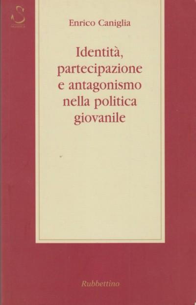 Identità, partecipazione e antagonismo nella politica giovanile - Caniglia Enrico