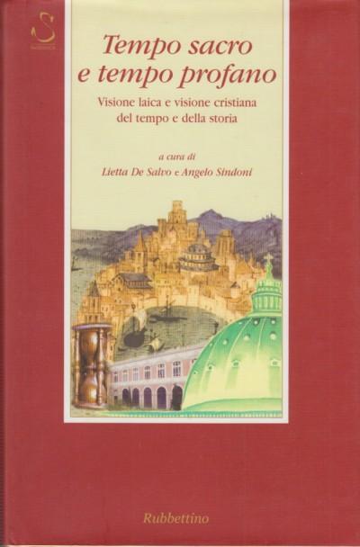 Tempo sacro e tempo profano. visione laica e visione cristiana del tempo e della storia - De Salvo E Sindoni Angelo (a Cura Di)