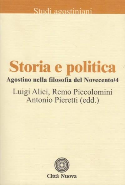 Storia e politica. agostino nella filosofia nel novecento.4 - Alici Luigi - Piccolomini Remo - Pieretti Antonio (a Cura Di)