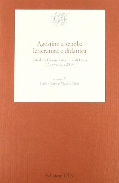 Agostino a scuola: letteratura e didattica. atti della giornata di studio di pavia (13 novembre 2008) - Gasti Fabio - Neri Marino (a Cura Di)