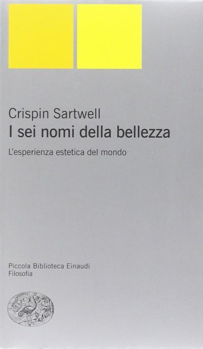 I sei nomi della bellezza. l'esperienza estetica del mondo - Sartwell Crispin