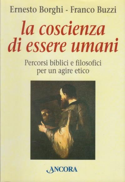 La coscienza di essere umani. percorsi biblici e filosofici per un agire etico - Borghi Ernesto, Buzzi Franco