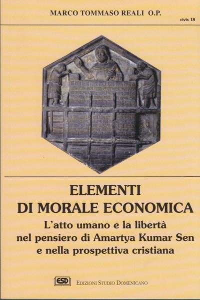 Elementi di morale economica. l'atto umano e la libertà nel pensiero di amartya kumar sen e nella prospettiva cristiana - Reali Marco Tommaso