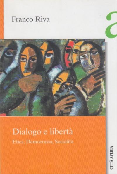 Dialogo e libertà. etica, democrazia e socialità - Riva Franco
