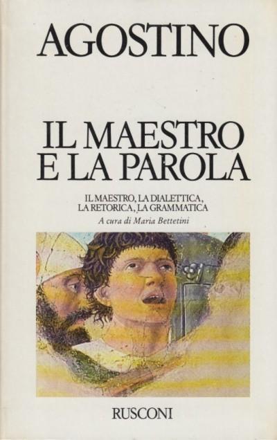 Il maestro e la parola. il maestro, la dialettica, la retorica, la grammatica - Agostino