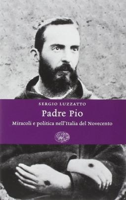 Padre Pio. Miracoli e politica nell'Italia del novecentoo
