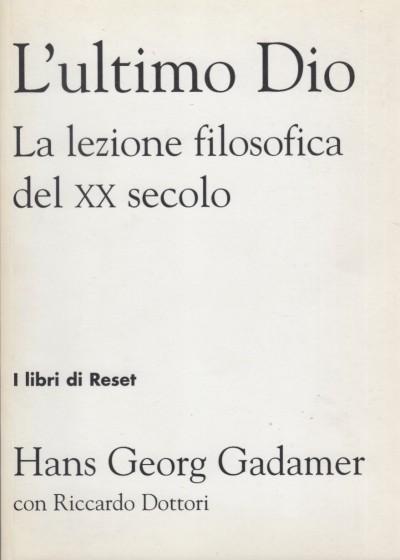 L'ultimo dio. la lezione filosofica del xx secolo - Gadamer Hans Georg Con Dottori Riccardo