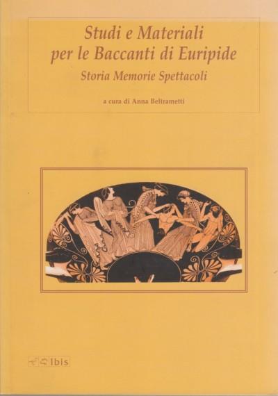 Studi e materiali per le baccanti di euripide. storia memorie spettacoli - Beltrametti Anna (a Cura Di)
