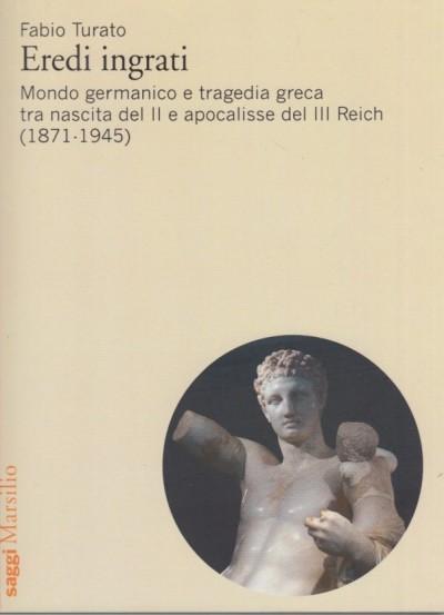 Eredi ingrati. mondo germanico e tragedia greca tra nascita del ii e apocalisse del iii reich (1871-1945) - Turato Fabio
